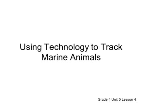 Using Technology to Track Marine Animals Grade 4 Unit 5 Lesson 4.