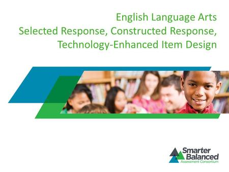 English Language Arts Selected Response, Constructed Response, Technology-Enhanced Item Design Welcome to the Smarter Balanced Assessment Consortium's.