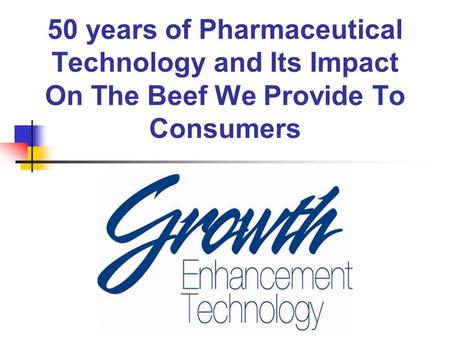 50 years of Pharmaceutical Technology and Its Impact On The Beef We Provide To Consumers.