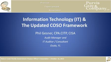 Nature Coast Florida Government Finance Officers Association | October 16, 2013 Information Technology (IT) & The Updated COSO Framework Phil Gesner, CPA.CITP,