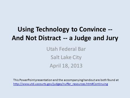 Using Technology to Convince -- And Not Distract -- a Judge and Jury Utah Federal Bar Salt Lake City April 18, 2013 This PowerPoint presentation and the.