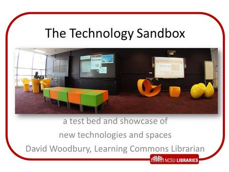 The Technology Sandbox a test bed and showcase of new technologies and spaces David Woodbury, Learning Commons Librarian.