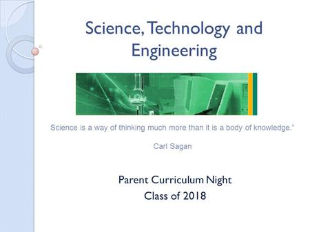 Science, Technology and Engineering Parent Curriculum Night Class of 2018 Science is a way of thinking much more than it is a body of knowledge. Carl Sagan.