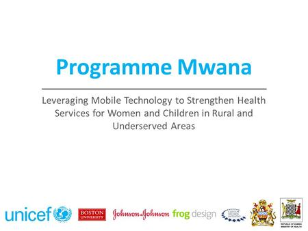 Programme Mwana 2 Leveraging Mobile Technology to Strengthen Health Services for Women and Children in Rural and Underserved Areas.