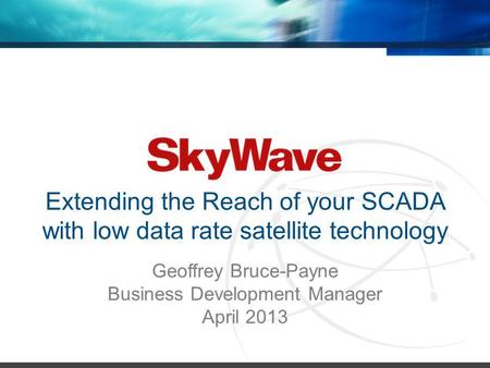 Extending the Reach of your SCADA with low data rate satellite technology Geoffrey Bruce-Payne Business Development Manager April 2013.