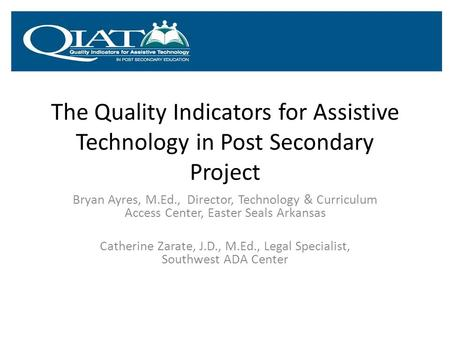 The Quality Indicators for Assistive Technology in Post Secondary Project Bryan Ayres, M.Ed., Director, Technology & Curriculum Access Center, Easter Seals.