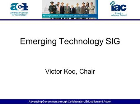 Advancing Government through Collaboration, Education and Action Emerging Technology SIG Victor Koo, Chair.