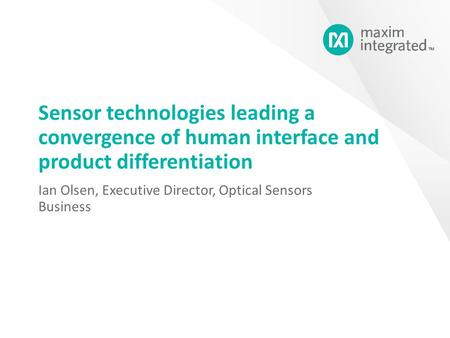 Sensor technologies leading a convergence of human interface and product differentiation Ian Olsen, Executive Director, Optical Sensors Business.