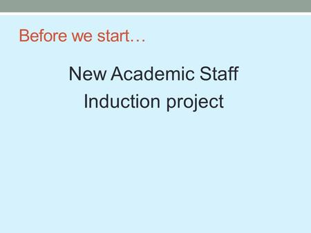 Before we start… New Academic Staff Induction project.