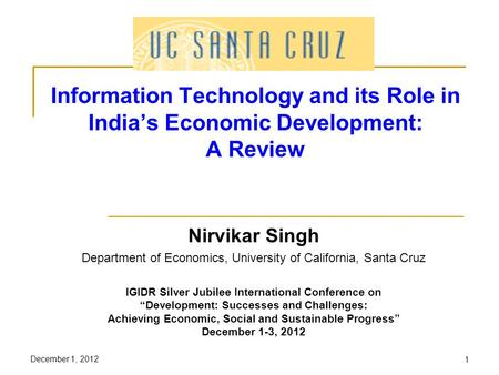 December 1, 20121 Information Technology and its Role in Indias Economic Development: A Review Nirvikar Singh Department of Economics, University of California,