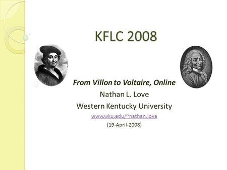 KFLC 2008 From Villon to Voltaire, Online Nathan L. Love Western Kentucky University www.wku.edu/~nathan.love (19-April-2008)