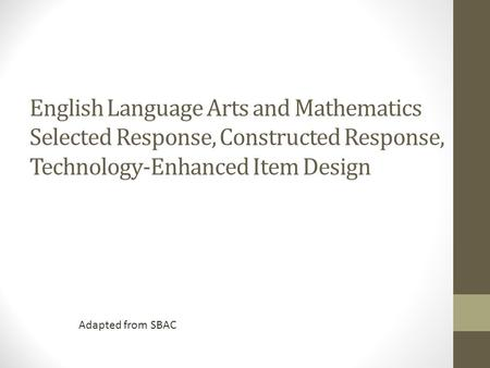 English Language Arts and Mathematics Selected Response, Constructed Response, Technology-Enhanced Item Design Adapted from SBAC.