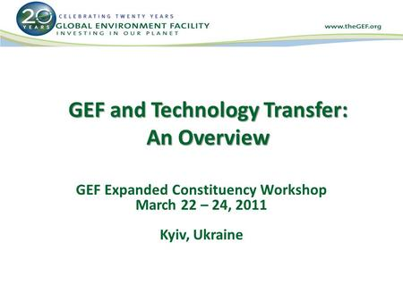 GEF and Technology Transfer: An Overview GEF Expanded Constituency Workshop March 22 – 24, 2011 Kyiv, Ukraine.