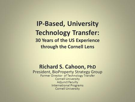 IP-Based, University Technology Transfer: 30 Years of the US Experience through the Cornell Lens Richard S. Cahoon, PhD President, BioProperty Strategy.