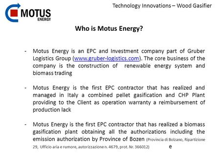 Technology Innovations – Wood Gasifier Who is Motus Energy? -Motus Energy is an EPC and Investment company part of Gruber Logistics Group (www.gruber-logistics.com).