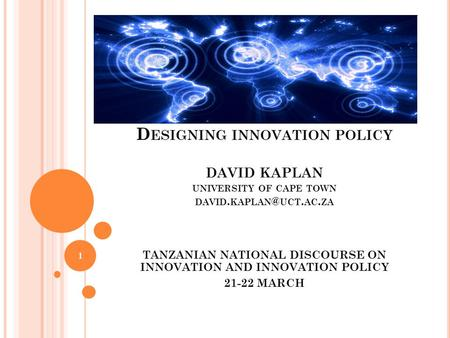 D ESIGNING INNOVATION POLICY DAVID KAPLAN UNIVERSITY OF CAPE TOWN DAVID. UCT. AC. ZA TANZANIAN NATIONAL DISCOURSE ON INNOVATION AND INNOVATION.