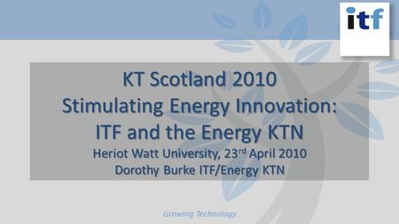 KT Scotland 2010 Stimulating Energy Innovation: ITF and the Energy KTN Heriot Watt University, 23 rd April 2010 Dorothy Burke ITF/Energy KTN Growing Technology.