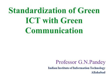 Professor G.N.Pandey Indian Institute of Information Technology Allahabad Standardization of Green ICT with Green Communication.
