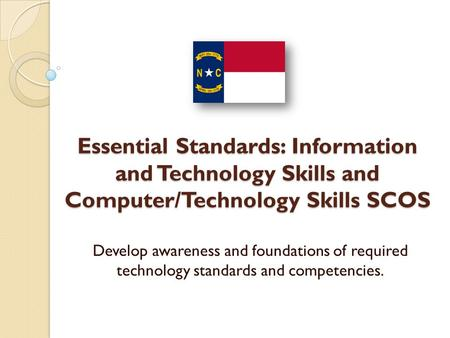 Essential Standards: Information and Technology Skills and Computer/Technology Skills SCOS Develop awareness and foundations of required technology standards.