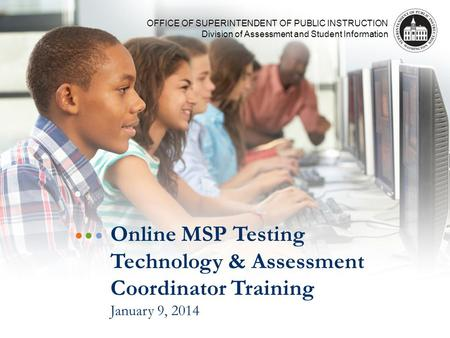 OFFICE OF SUPERINTENDENT OF PUBLIC INSTRUCTION Division of Assessment and Student Information Online MSP Testing Technology & Assessment Coordinator Training.