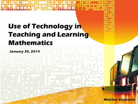 Use of Technology in Teaching and Learning Mathematics January 30, 2014 Melchor Espanola.