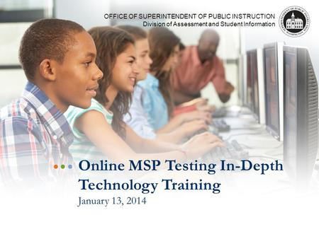 OFFICE OF SUPERINTENDENT OF PUBLIC INSTRUCTION Division of Assessment and Student Information Online MSP Testing In-Depth Technology Training January 13,