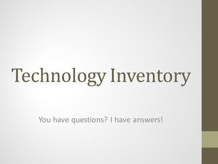 Technology Inventory You have questions? I have answers!