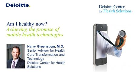 Am I healthy now? Achieving the promise of mobile health technologies Harry Greenspun, M.D. Senior Advisor for Health Care Transformation and Technology.