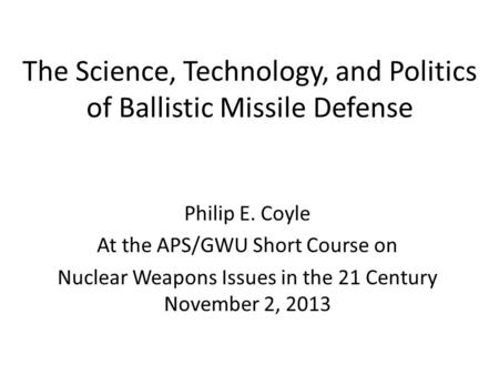 The Science, Technology, and Politics of Ballistic Missile Defense Philip E. Coyle At the APS/GWU Short Course on Nuclear Weapons Issues in the 21 Century.