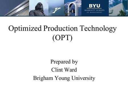 Optimized Production Technology (OPT) Prepared by Clint Ward Brigham Young University.
