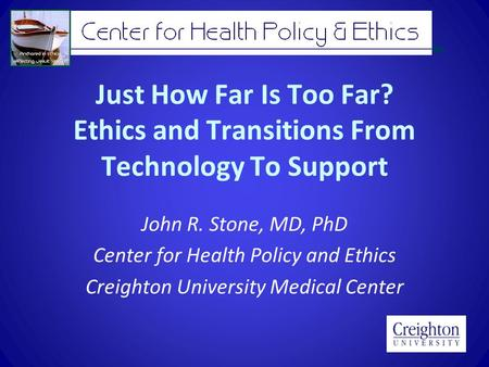 Just How Far Is Too Far? Ethics and Transitions From Technology To Support John R. Stone, MD, PhD Center for Health Policy and Ethics Creighton University.