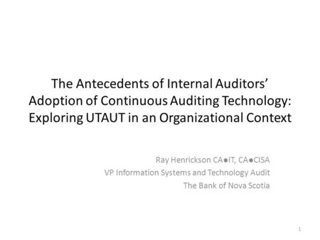 1 The Antecedents of Internal Auditors Adoption of Continuous Auditing Technology: Exploring UTAUT in an Organizational Context Ray Henrickson CAIT, CACISA.