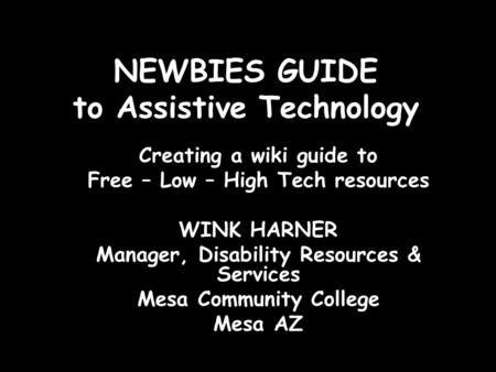 NEWBIES GUIDE to Assistive Technology Creating a wiki guide to Free – Low – High Tech resources WINK HARNER Manager, Disability Resources & Services Mesa.