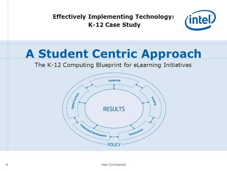 Intel Confidential 11 The K-12 Computing Blueprint for eLearning Initiatives Effectively Implementing Technology: K-12 Case Study A Student Centric Approach.