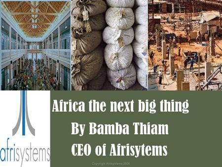Africa the next big thing By Bamba Thiam CEO of Afrisytems Copyright Afrisystems 2008.