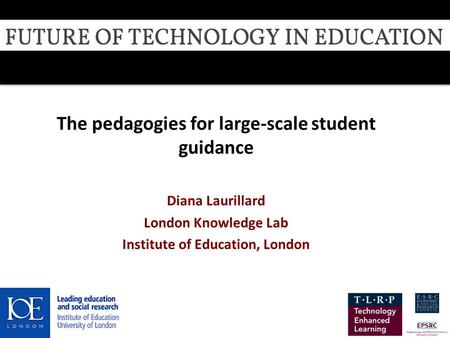 The pedagogies for large-scale student guidance Diana Laurillard London Knowledge Lab Institute of <strong>Education</strong>, London 08 July 2013.