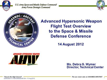 Advanced Hypersonic Weapon Flight Test Overview to the Space & Missile Defense Conference 14 August 2012 Ms. Debra G. Wymer Director, Technical Center.