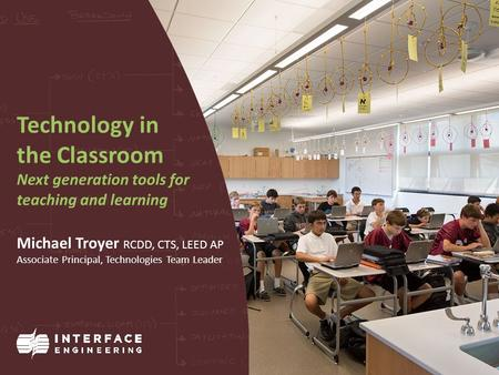 Technology in the Classroom Next generation tools for teaching and learning Michael Troyer RCDD, CTS, LEED AP Associate Principal, Technologies Team Leader.