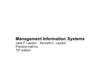 Management Information Systems Jane P. Laudon Kenneth C. Laudon Prentice-Hall Inc 10 th edition.
