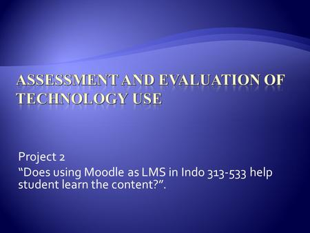 Project 2 Does using Moodle as LMS in Indo 313-533 help student learn the content?.