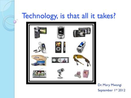 Technology, is that all it takes? Dr. Mary Mwangi September 1 st 2012.