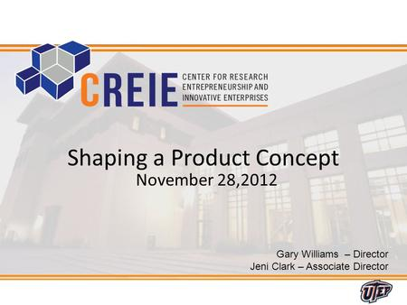 1 Gary Williams – Director Jeni Clark – Associate Director Shaping a Product Concept November 28,2012.