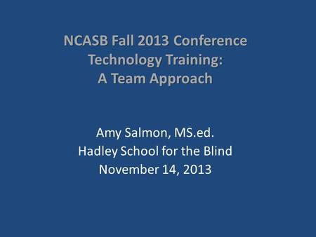 NCASB Fall 2013 Conference Technology Training: A Team Approach Amy Salmon, MS.ed. Hadley School for the Blind November 14, 2013.