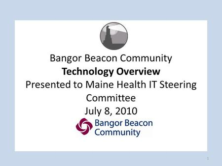 Bangor Beacon Community Technology Overview Presented to Maine Health IT Steering Committee July 8, 2010 1.
