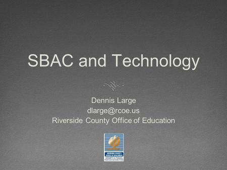 SBAC and Technology Dennis Large Riverside County Office of Education.