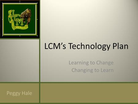 LCMs Technology Plan Learning to Change Changing to Learn Peggy Hale.
