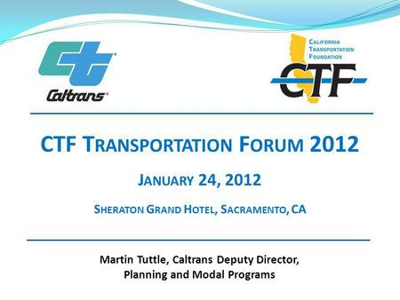 Martin Tuttle, Caltrans Deputy Director, Planning and Modal Programs CTF T RANSPORTATION F ORUM 2012 J ANUARY 24, 2012 S HERATON G RAND H OTEL, S ACRAMENTO,