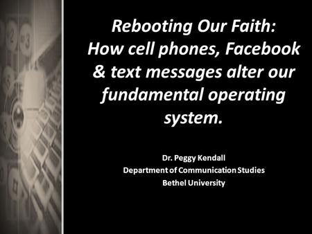 Rebooting Our Faith: How cell phones, Facebook & text messages alter our fundamental operating system. Dr. Peggy Kendall Department of Communication Studies.