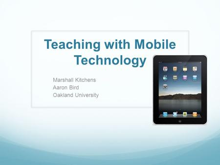 Teaching with Mobile Technology Marshall Kitchens Aaron Bird Oakland University.