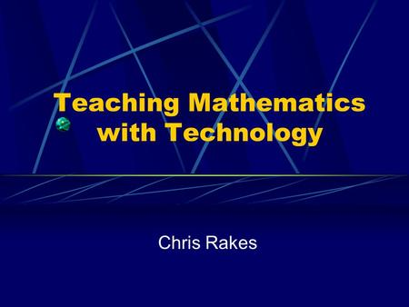 Teaching Mathematics with Technology Chris Rakes.
